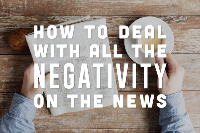 How to Deal With All the Negativity on the News
