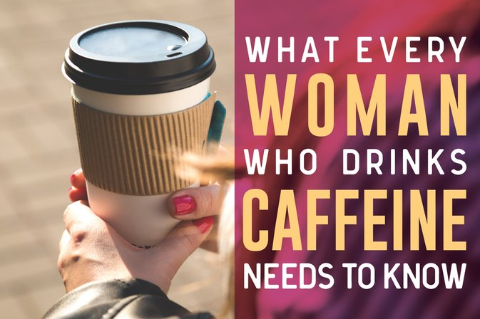 What Every Woman Who Drinks Caffeine Needs to Know
