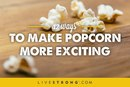 12 Ways to Make Popcorn More Exciting