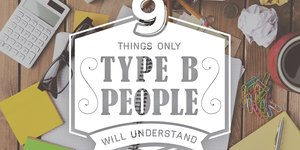 9 Things Only Type B People Will Understand