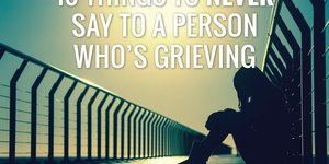 10 Things to Never Say to a Person Who's Grie…