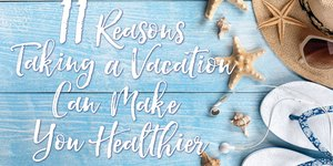 11 Reasons Taking a Vacation Can Make You Hea…
