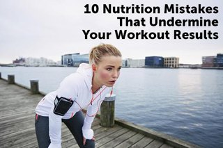 10 Nutrition Mistakes That Undermine Workout Results