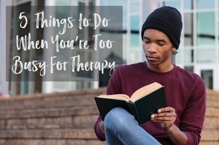 5 Things to Do When You're Too Busy For Therapy