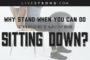 Why Stand When You Can Do These 8 Moves Sitting Down?