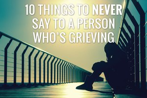 10 Things to Never Say to a Person Who's Grieving