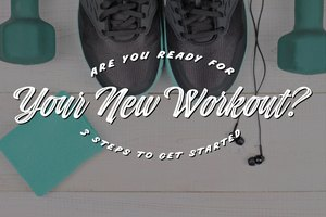 Are You Ready for Your New Workout? 3 Steps to Get Star…