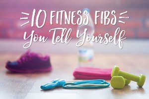 10 Fitness Fibs You Tell Yourself