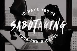 10 Ways You're Sabotaging Your Own Success