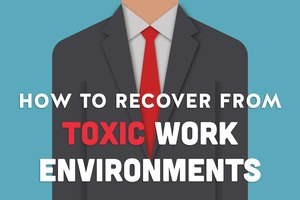 How to Recover from Toxic Work Environments