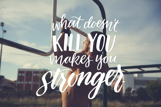 10. What doesn't kill you makes you stronger.