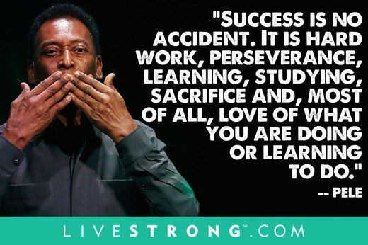 "8. ""Success is no accident. It is hard work, perseverance, learning, studying, sacrifice and, most of all, love of what you are doing or learning to do.""  --Pelé"
