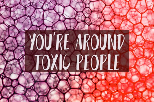 6. You Surround Yourself With Toxic People
