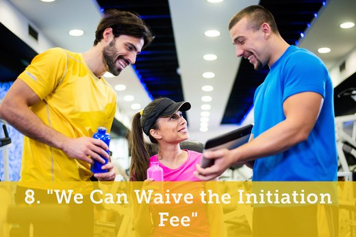"8. ""We Can Waive the Initiation Fee"""