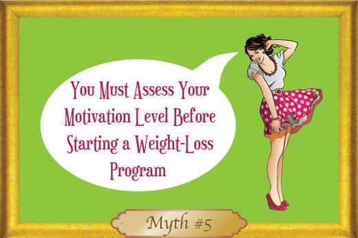 MYTH #5: You Must Assess Your Motivation Level Before Starting a Weight-Loss Program
