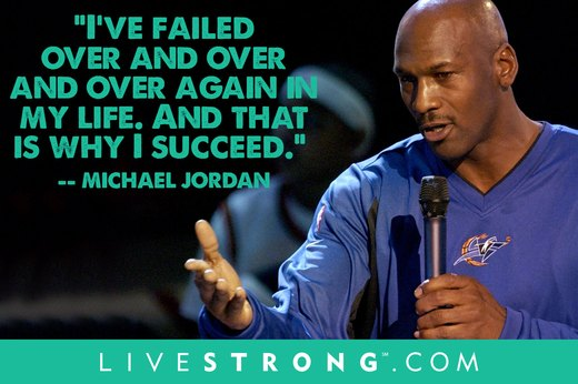 "1. ""I've missed more than 9,000 shots in my career. I've lost almost 300 games. Twenty-six times I've been trusted to take the game-winning shot and missed. I've failed over and over and over again in my life. And that is why I succeed.""  --Michael Jordan"