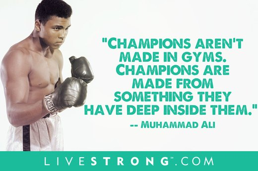 "2. ""Champions aren't made in gyms. Champions are made from something they have deep inside them -- a desire, a dream, a vision. They have to have last-minute stamina. They have to be a little faster. They have to have the skill and the will. But the will must be stronger than the skill.""  --Muhammad Ali"