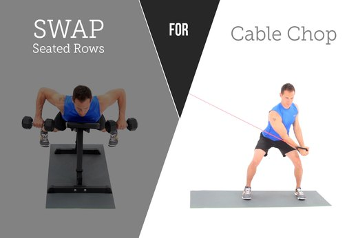 9. SWAP OUT: Seated Rows FOR: Resisted Cable Chop