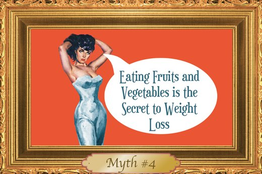 MYTH #4: Eating Fruits and Vegetables Is the Secret to Weight Loss