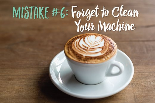 6. Forget to Clean Your Machine