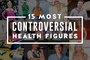 15 Most Controversial Health Figures