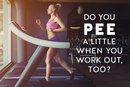 Do You Pee a Little When You Work Out, Too?