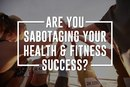 Are You Sabotaging Your Health and Fitness Success?