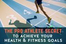 The Pro Athlete Secret to Achieve All Your Health and Fitness Goals