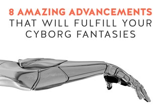 8 Amazing Advancements That Will Fulfill Your Cyborg Fantasies
