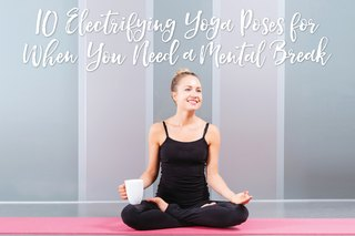 10 Electrifying Yoga Poses for When You Need a Mental Break