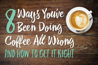 8 Ways You've Been Doing Coffee All Wrong and How to Get It Right
