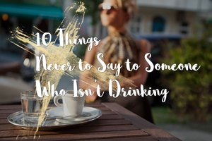 10 Things Never to Say to Someone Who Isn't Drinking