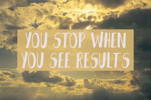 10. You Stop When You Start Seeing Results