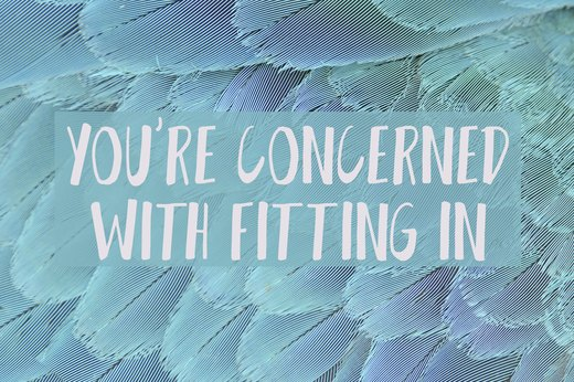 8. You're More Concerned With Fitting in Than Feeling Good
