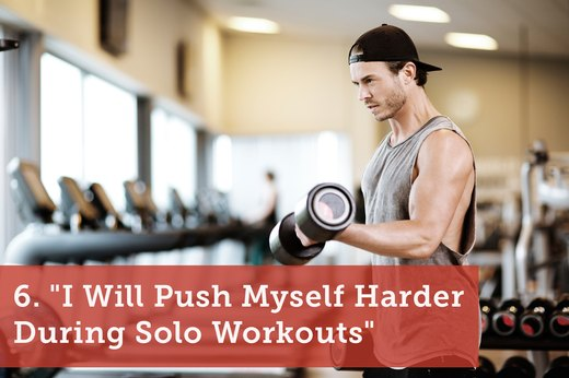 "6. ""I Will Push Myself Harder During Solo Workouts"""