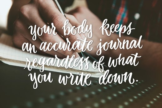 11. Your body keeps an accurate journal regardless of what you write down.