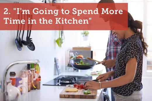 "2. ""I'm Going to Spend More Time in the Kitchen"""