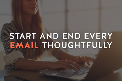 7. Start and End Every Email Thoughtfully