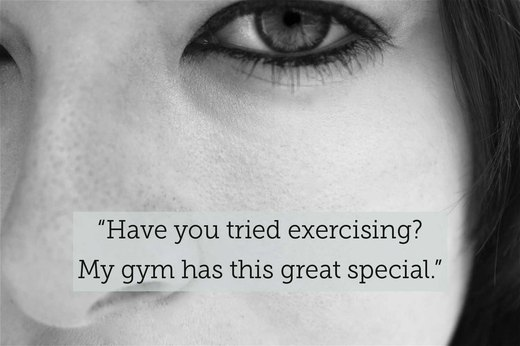"6. ""Have you tried exercising? My gym has this great special."""